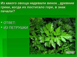 Из какого овоща надевали венок , древние греки, когда их постигало горе, взн