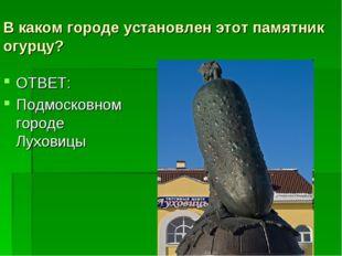 В каком городе установлен этот памятник огурцу? ОТВЕТ: Подмосковном городе Лу