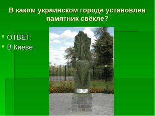 В каком украинском городе установлен памятник свёкле? ОТВЕТ: В Киеве