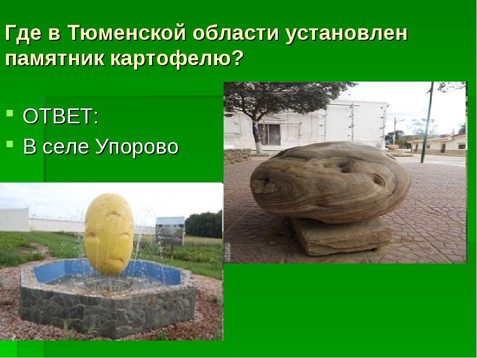 Где в Тюменской области установлен памятник картофелю? ОТВЕТ: В селе Упорово