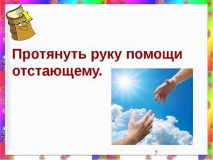 Протянуть руку помощи отстающему.