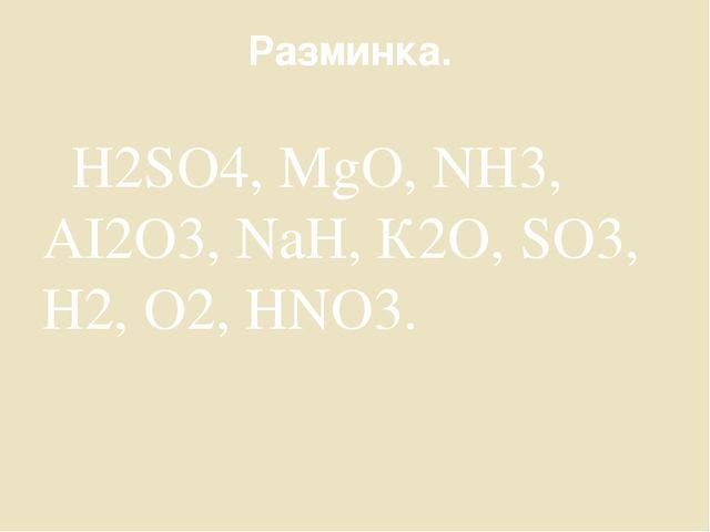Разминка. Н2SO4, MgО, NН3, АI2О3, NaН, К2О, SO3, Н2, О2, НNО3.
