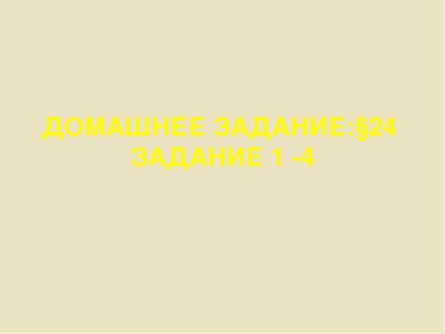 ДОМАШНЕЕ ЗАДАНИЕ:§24 ЗАДАНИЕ 1 -4