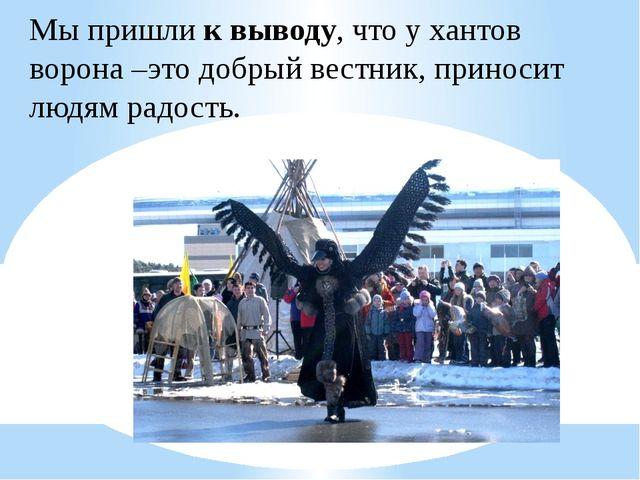 Мы пришлик выводу, что у хантов ворона –это добрый вестник, приносит людям р...