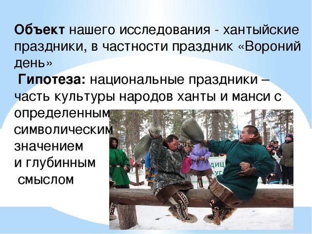 Объектнашего исследования - хантыйские праздники, в частности праздник «Воро...