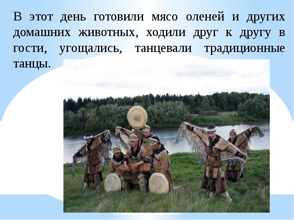 В этот день готовили мясо оленей и других домашних животных, ходили друг к др...