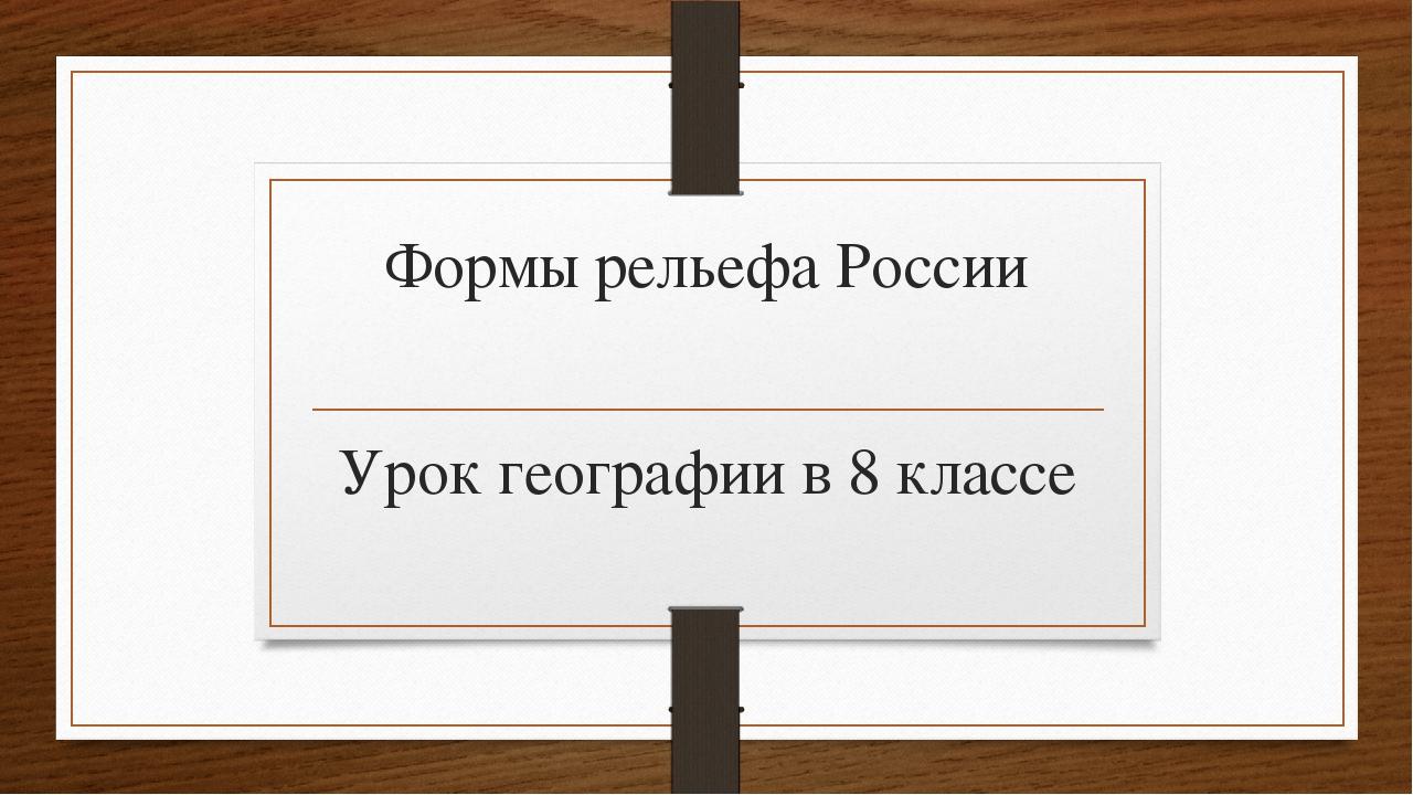 Формы рельефа России Урок географии в 8 классе
