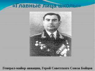 «Главные лица школы» Генерал-майор авиации, Герой Советского Союза Бойцов Арк