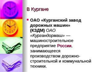 В Кургане ОАО «Курганский завод дорожных машин» (КЗДМ)ОАО «Кургандормаш»— м