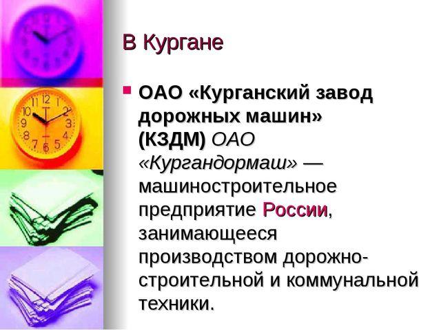 В Кургане ОАО «Курганский завод дорожных машин» (КЗДМ)ОАО «Кургандормаш»— м...