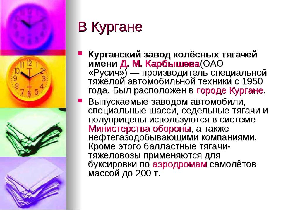 В Кургане Курганский завод колёсных тягачей имениД.М.Карбышева(ОАО «Русич»...
