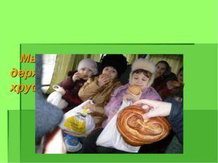 Мы просто счастливы держать в руках свежий с хрустящей корочкой хлеб!!!
