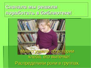 Сначала мы решили поработать в библиотеке! Много узнали об истории хлеба, его