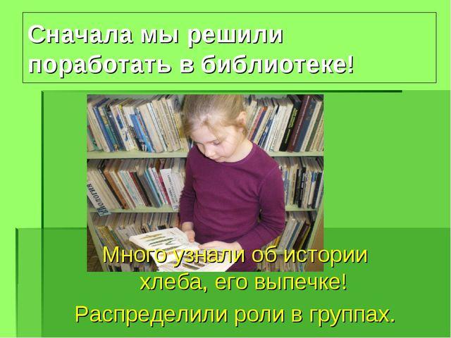 Сначала мы решили поработать в библиотеке! Много узнали об истории хлеба, его...