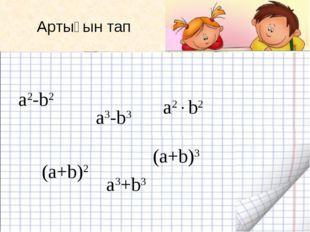 Артығын тап а2-b2 а3-b3 a2b2 (a+b)2 (a+b)3 a3+b3