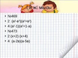 Үй жұмысы №469 2 (а3-в3)(а3+в3) 4 (а2-1)(а2+1-а) №473 2 (х+2) (х+4) 4 (а-2в)(