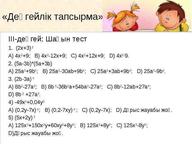 ІІІ-деңгей: Шағын тест  1. (2х+3) 2 A) 4х2+9; B) 4х2-12х+9; C) 4х2+12х+9; D)...