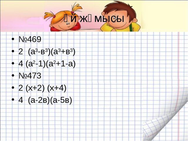 Үй жұмысы №469 2 (а3-в3)(а3+в3) 4 (а2-1)(а2+1-а) №473 2 (х+2) (х+4) 4 (а-2в)(...