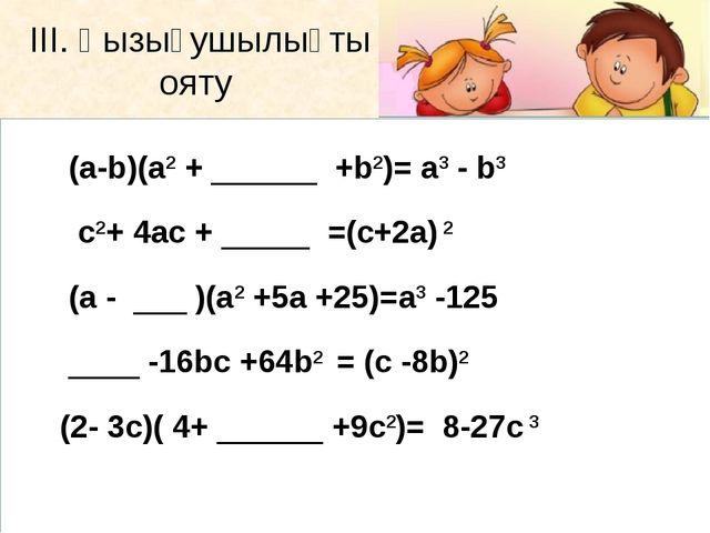 ІІІ. Қызығушылықты ояту (а-b)(а2+ ______ +b2)= а3 - b3 с2+ 4ас + _____...