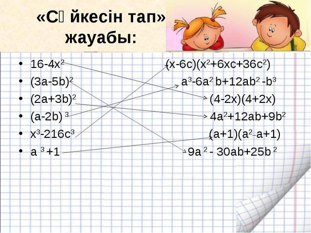 «Сәйкесін тап» жауабы: 16-4х2 (x-6c)(x2+6xc+36c2)...