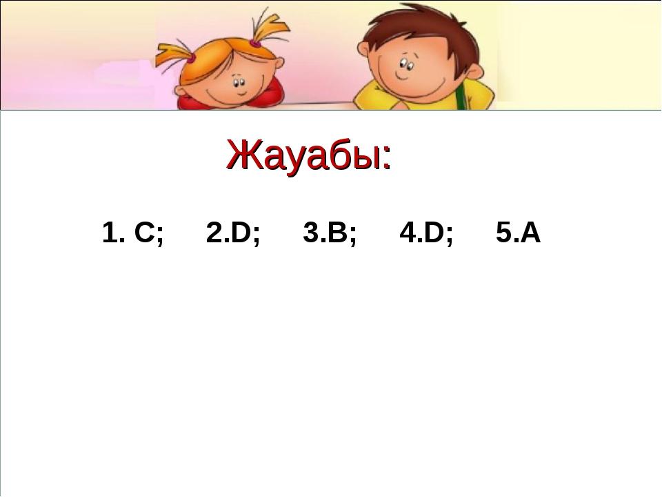Жауабы: 1. C; 2.D; 3.B; 4.D; 5.A