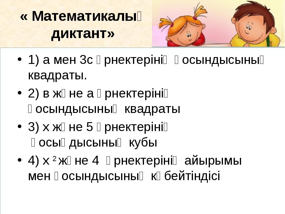 « Математикалық диктант» 1)а мен 3с өрнектерінің қосындысының квадраты. 2)в...