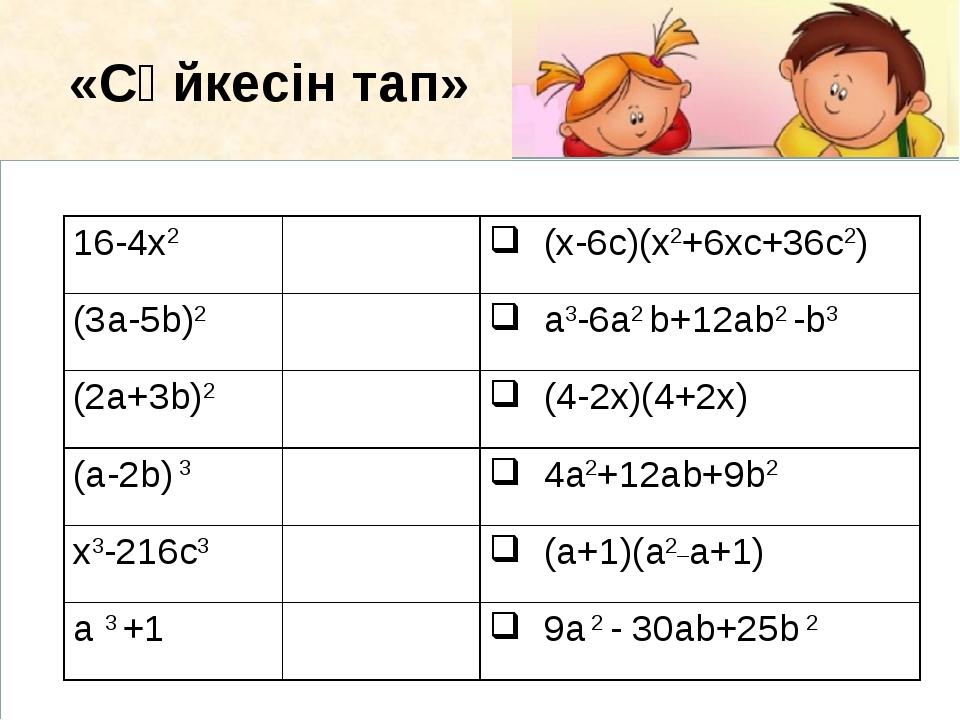 «Сәйкесін тап» 16-4х2 (x-6c)(x2+6xc+36c2) (3a-5b)2 a3-6а2 b+12аb2 -b3 (2...
