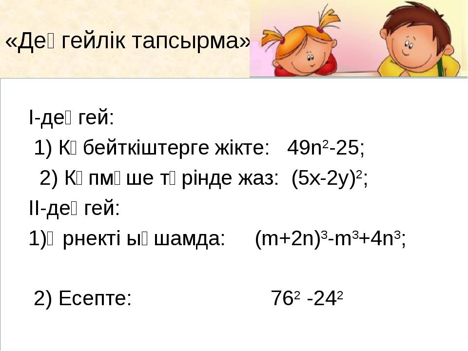 «Деңгейлік тапсырма» І-деңгей:  1) Көбейткіштерге жікте: 49n2-25; 2) Көп...