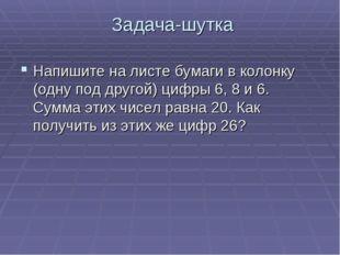 Задача-шутка Напишите на листе бумаги в колонку (одну под другой) цифры 6, 8