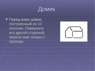Домик Перед вами домик, построенный из 10 палочек. Поверните его другой сторо