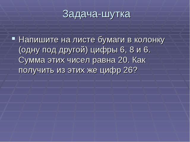 Задача-шутка Напишите на листе бумаги в колонку (одну под другой) цифры 6, 8...