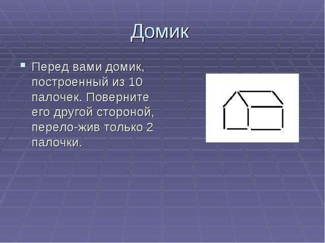 Домик Перед вами домик, построенный из 10 палочек. Поверните его другой сторо...
