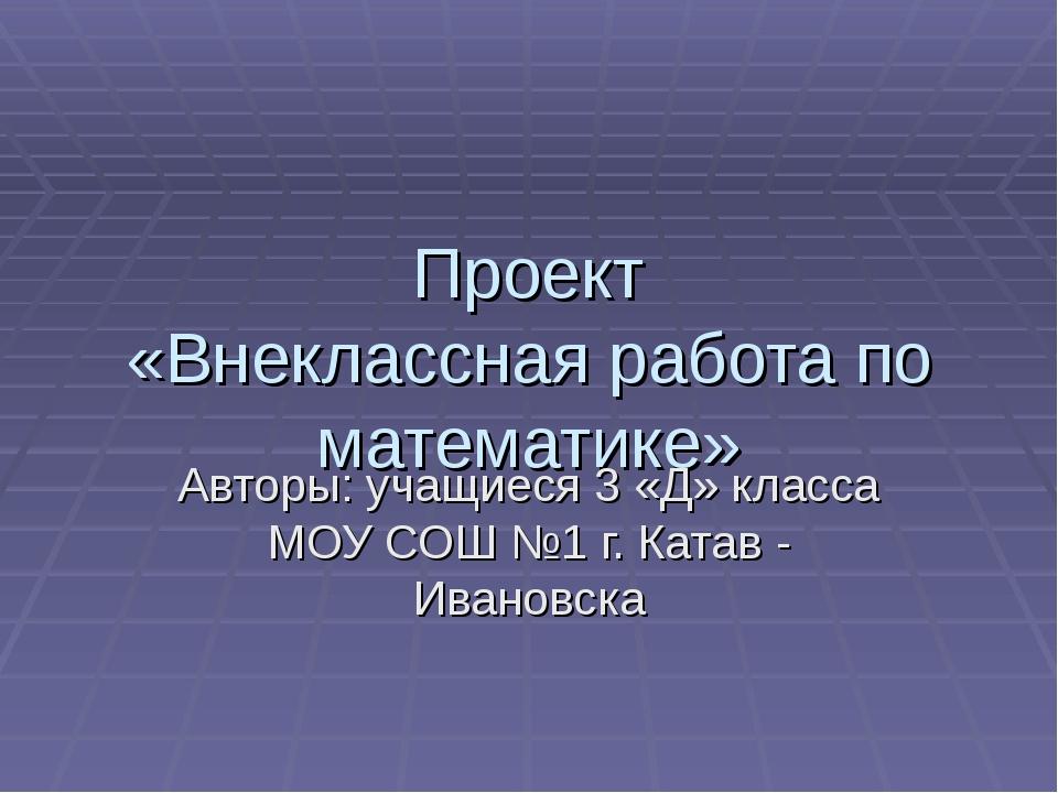Проект «Внеклассная работа по математике» Авторы: учащиеся 3 «Д» класса МОУ С...