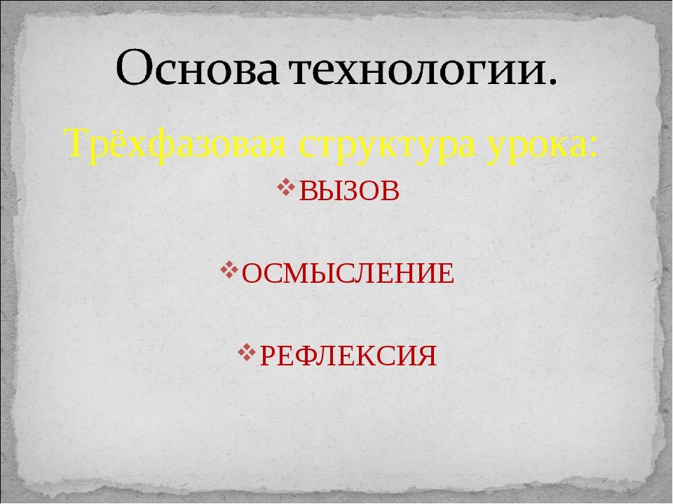 Трёхфазовая структура урока: ВЫЗОВ ОСМЫСЛЕНИЕ РЕФЛЕКСИЯ