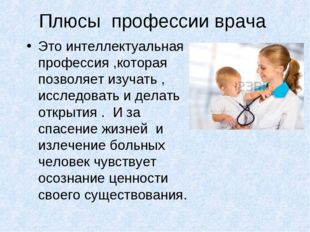 Плюсы профессии врача Это интеллектуальная профессия ,которая позволяет изуча