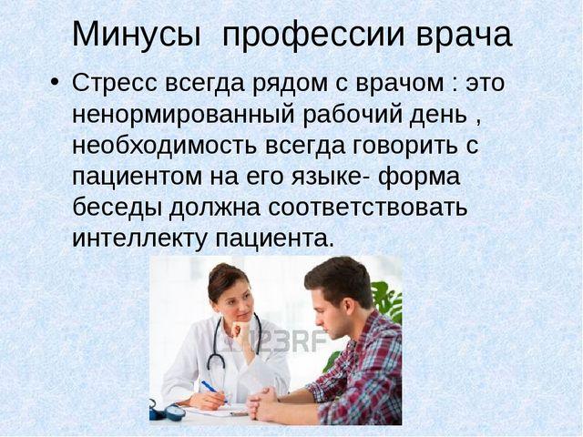 Минусы профессии врача Стресс всегда рядом с врачом : это ненормированный раб...