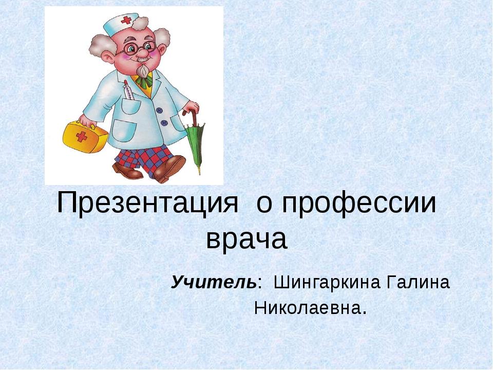 Презентация о профессии врача Учитель: Шингаркина Галина Николаевна.