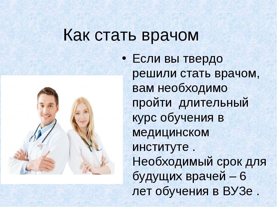Как стать врачом Если вы твердо решили стать врачом, вам необходимо пройти дл...