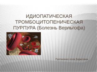 ИДИОПАТИЧЕСКАЯ ТРОМБОЦИТОПЕНИЧЕСКАЯ ПУРПУРА (Болезнь Верльгофа) Протасенко Ал