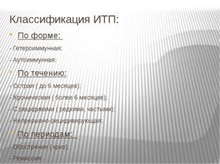 Классификация ИТП: По форме: - Гетероиммунная; - Аутоиммунная; По течению: -