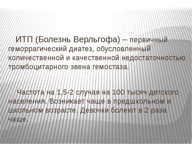 ИТП (Болезнь Верльгофа) – первичный геморрагический диатез, обусловленный ко...
