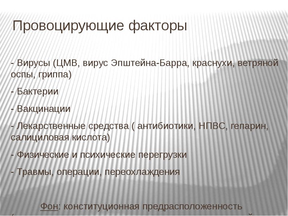 Провоцирующие факторы - Вирусы (ЦМВ, вирус Эпштейна-Барра, краснухи, ветряной...