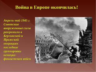 Апрель-май 1945 г. Советские вооруженные силы разгромили в Берлинской и Пражс