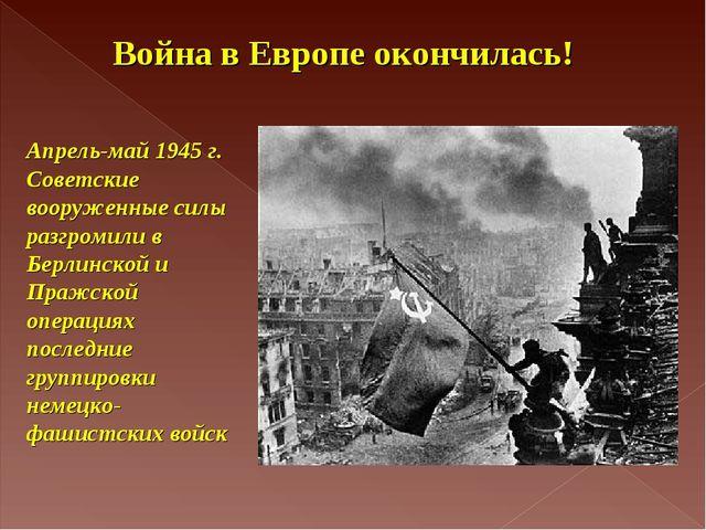 Апрель-май 1945 г. Советские вооруженные силы разгромили в Берлинской и Пражс...