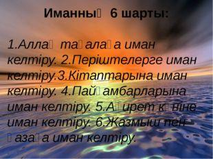 Иманның 6 шарты: 1.Аллаһ тағалаға иман келтіру. 2.Періштелерге иман келтіру.
