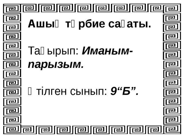 """Ашық тәрбие сағаты. Тақырып: Иманым- парызым. Өтілген сынып: 9""""Б""""."""