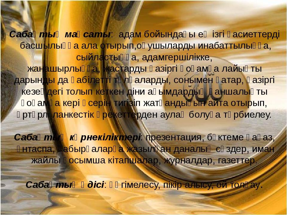 Сабақтың мақсаты: адам бойындағы ең ізгі қасиеттерді басшылыққа ала отырып,оқ...