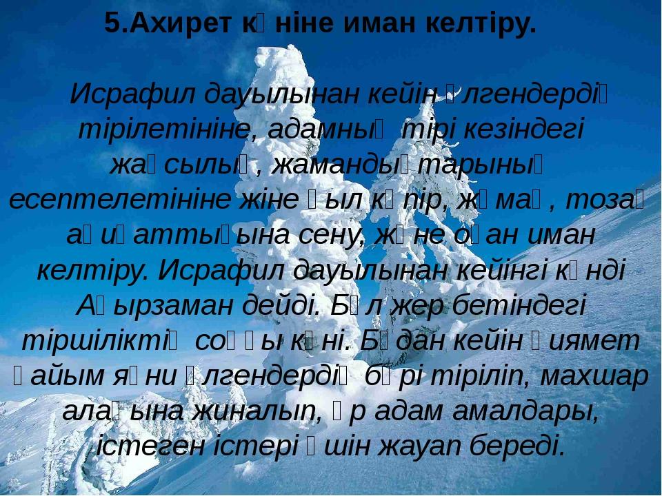 5.Ахирет күніне иман келтіру. Исрафил дауылынан кейін өлгендердің тірілетіні...