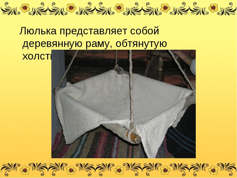 Люлька представляет собой деревянную раму, обтянутую холстиной - тканью.
