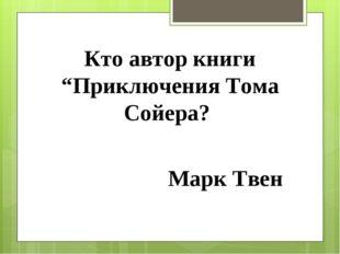 """Кто автор книги """"Приключения Тома Сойера? Марк Твен"""